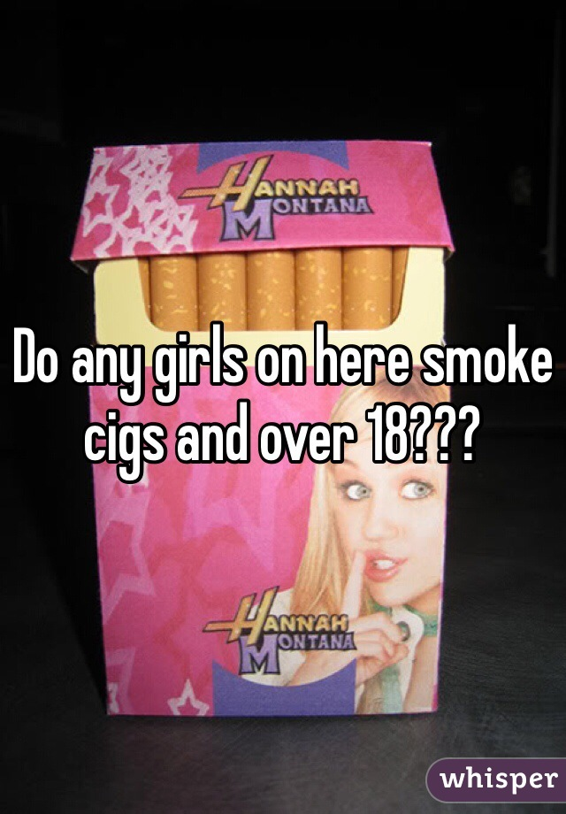 Do any girls on here smoke cigs and over 18???