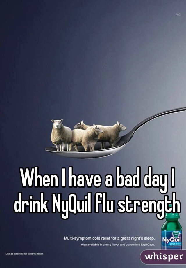 When I have a bad day I drink NyQuil flu strength