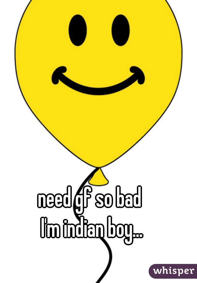 need gf so bad  I'm indian boy...