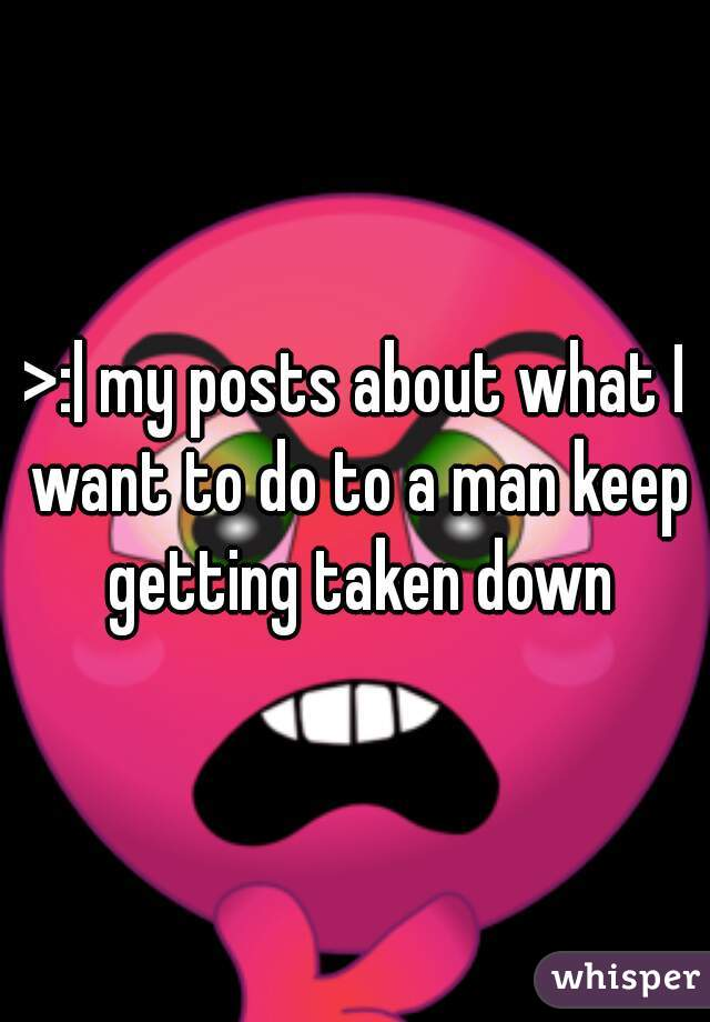 >:| my posts about what I want to do to a man keep getting taken down
