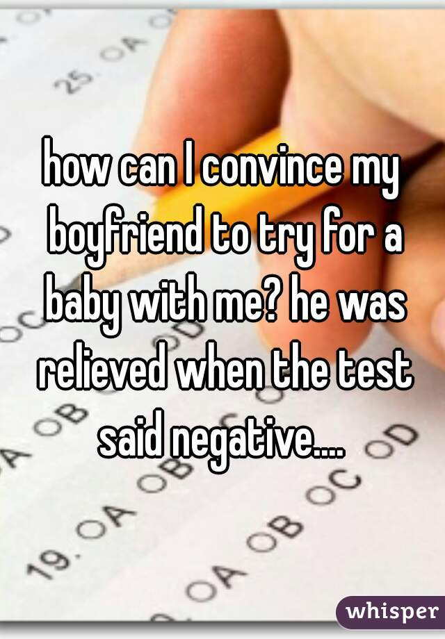 how can I convince my boyfriend to try for a baby with me? he was relieved when the test said negative....