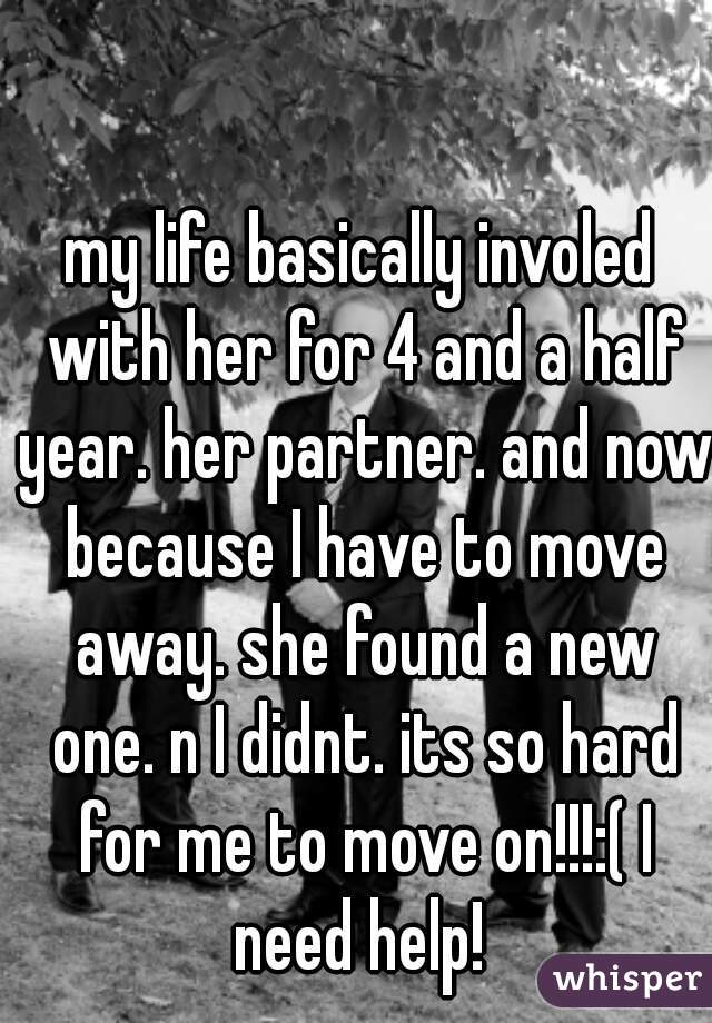 my life basically involed with her for 4 and a half year. her partner. and now because I have to move away. she found a new one. n I didnt. its so hard for me to move on!!!:( I need help!