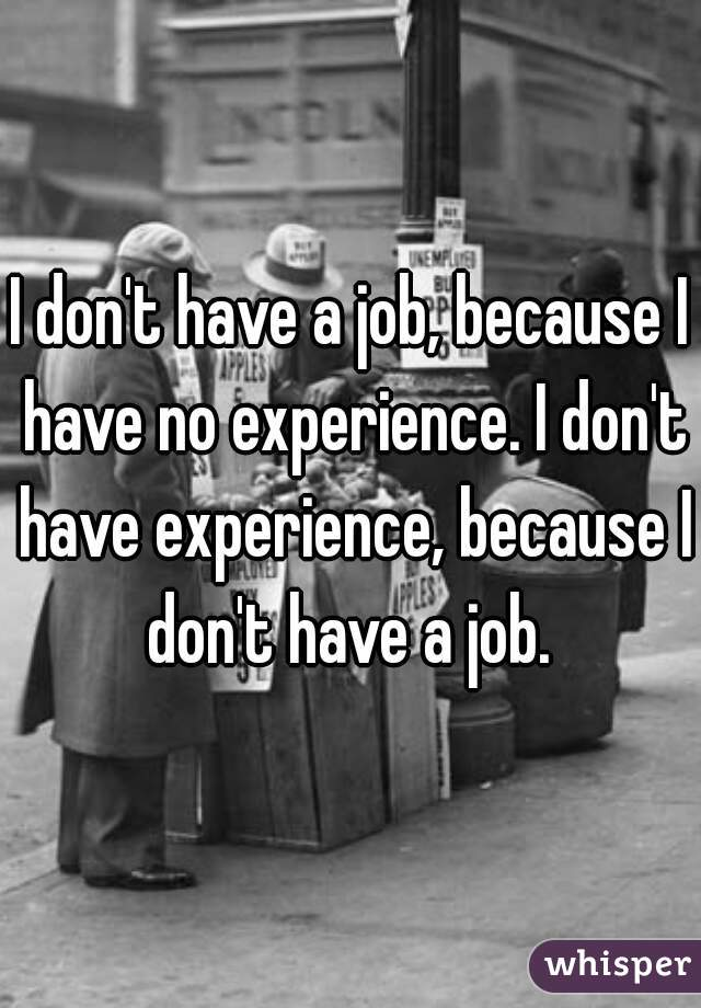 I don't have a job, because I have no experience. I don't have experience, because I don't have a job.