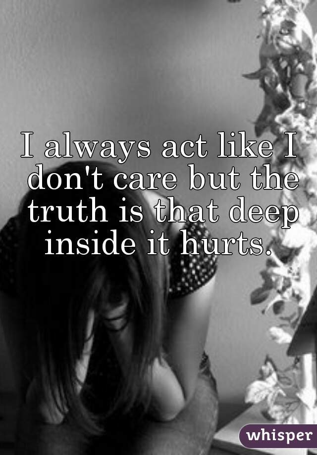 I always act like I don't care but the truth is that deep inside it hurts.