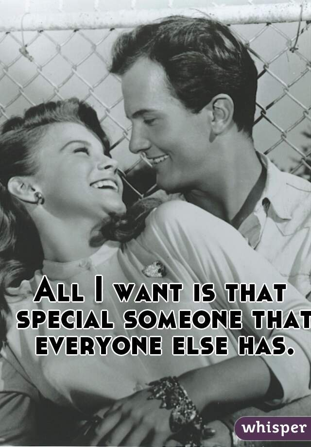 All I want is that special someone that everyone else has.