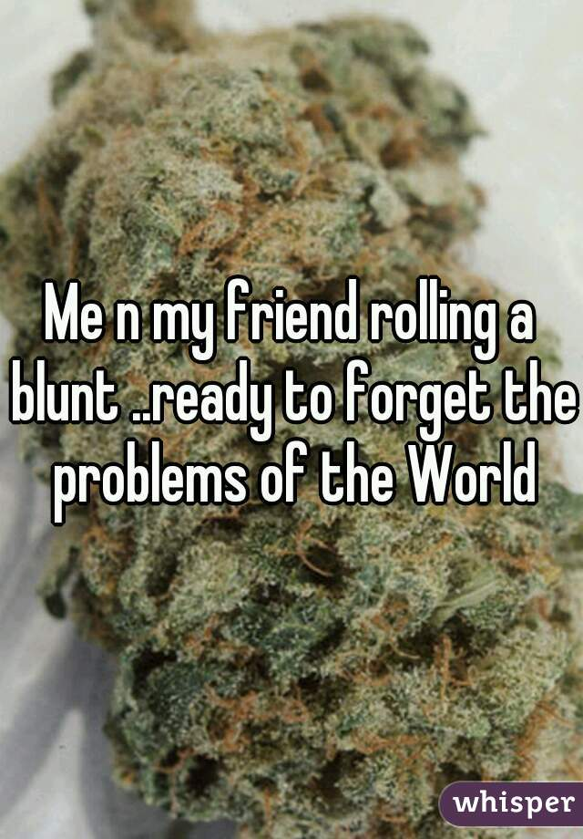Me n my friend rolling a blunt ..ready to forget the problems of the World