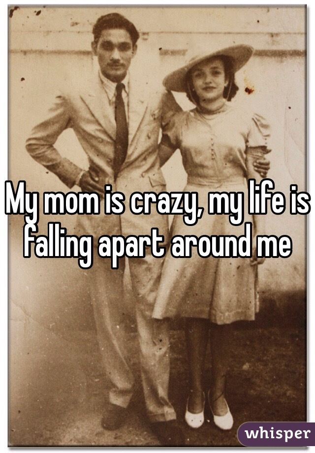 My mom is crazy, my life is falling apart around me