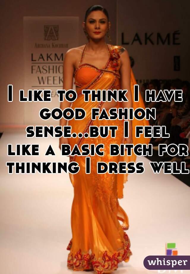 I like to think I have good fashion sense...but I feel like a basic bitch for thinking I dress well