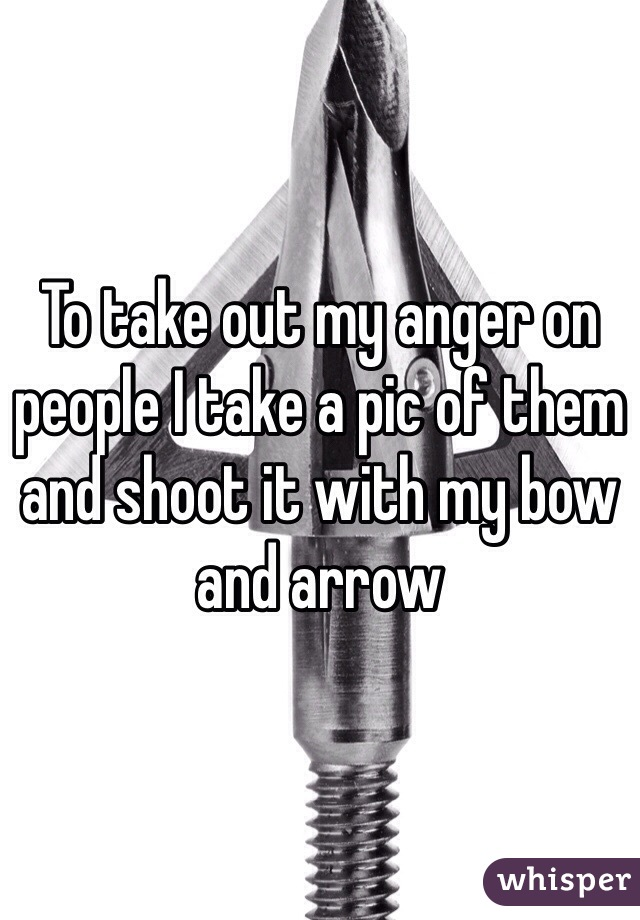 To take out my anger on people I take a pic of them and shoot it with my bow and arrow