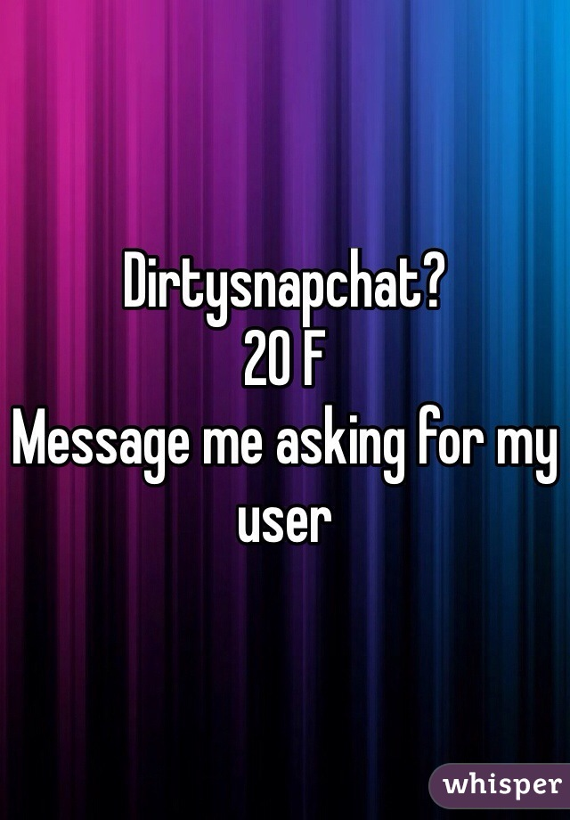 Dirtysnapchat? 20 F  Message me asking for my user