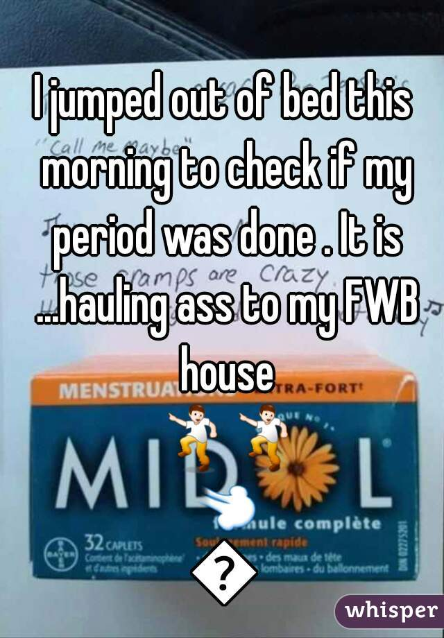 I jumped out of bed this morning to check if my period was done . It is ...hauling ass to my FWB house 💃💃💨💨