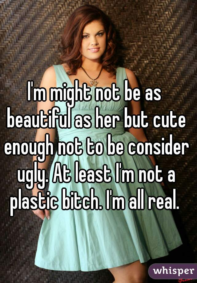 I'm might not be as beautiful as her but cute enough not to be consider ugly. At least I'm not a plastic bitch. I'm all real.
