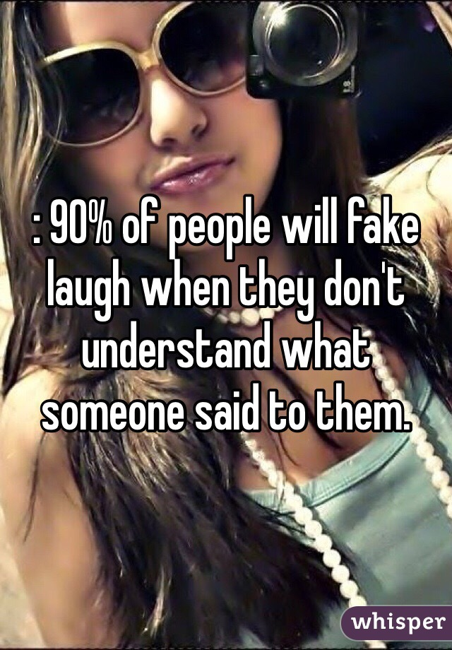 : 90% of people will fake laugh when they don't understand what someone said to them.