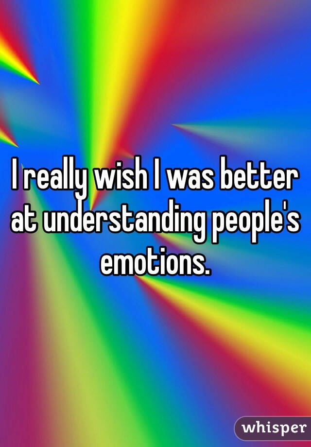 I really wish I was better at understanding people's emotions.