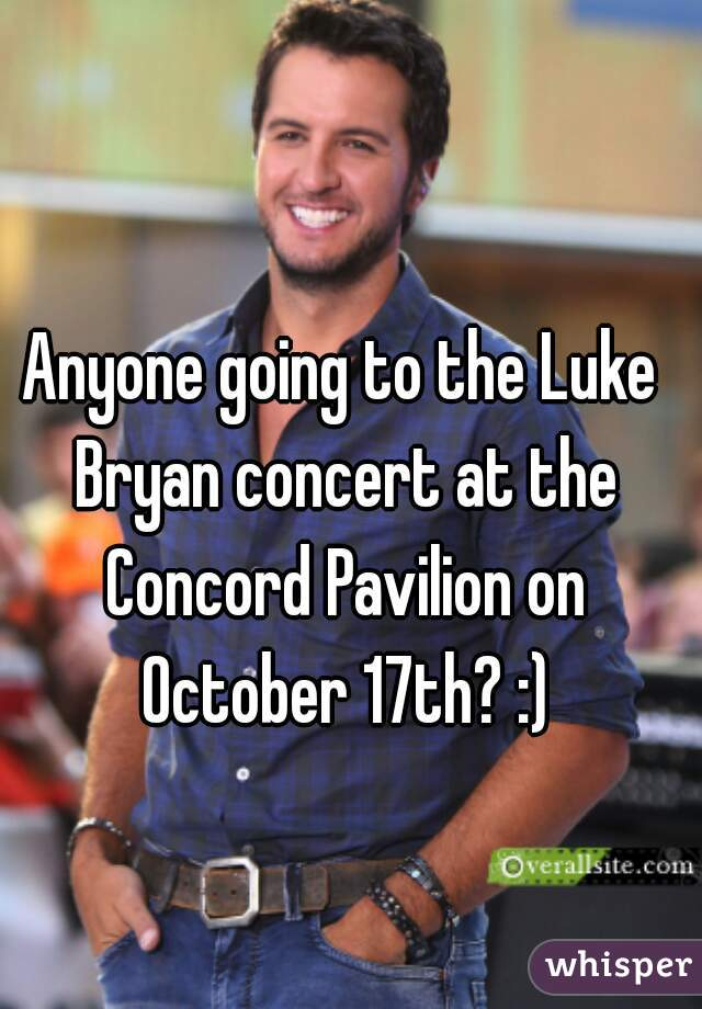 Anyone going to the Luke Bryan concert at the Concord Pavilion on October 17th? :)