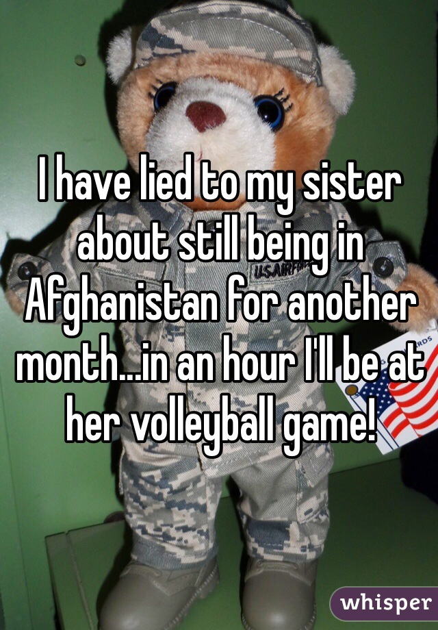 I have lied to my sister about still being in Afghanistan for another month...in an hour I'll be at her volleyball game!
