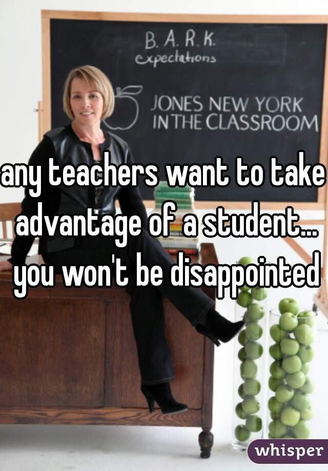 any teachers want to take advantage of a student... you won't be disappointed