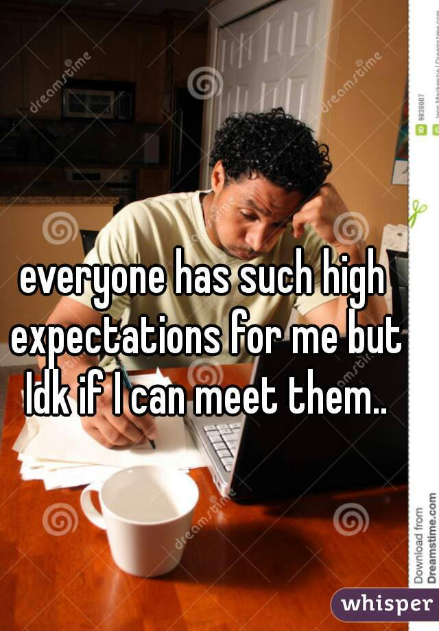 everyone has such high expectations for me but Idk if I can meet them..