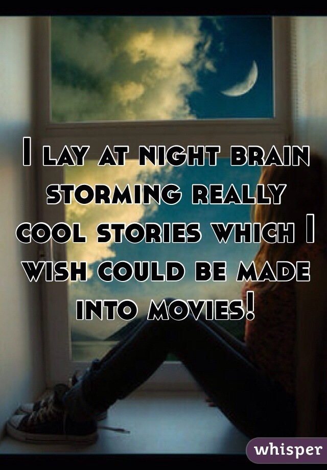 I lay at night brain storming really cool stories which I wish could be made into movies!