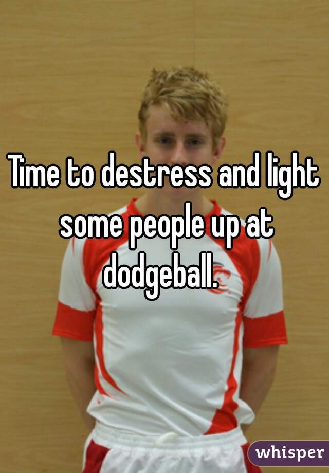 Time to destress and light some people up at dodgeball.