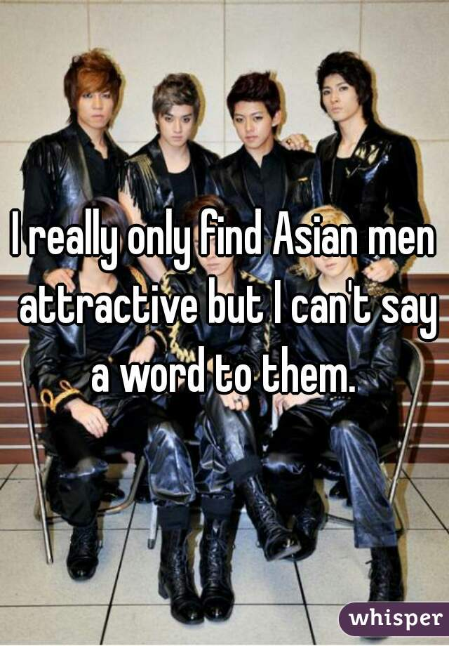 I really only find Asian men attractive but I can't say a word to them.
