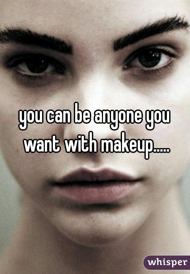 you can be anyone you want with makeup.....
