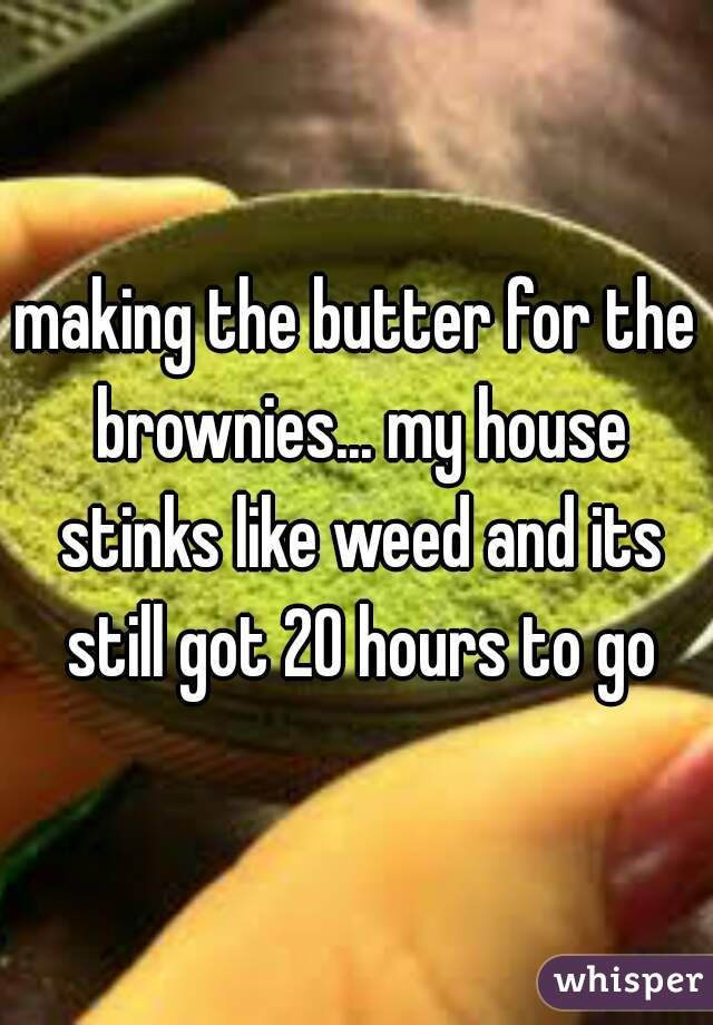 making the butter for the brownies... my house stinks like weed and its still got 20 hours to go