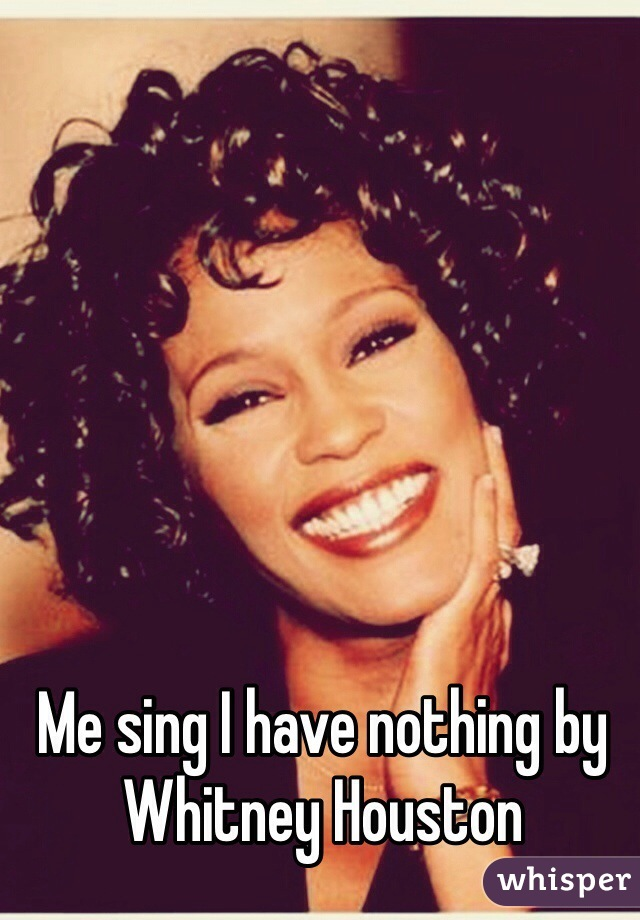 Me sing I have nothing by Whitney Houston