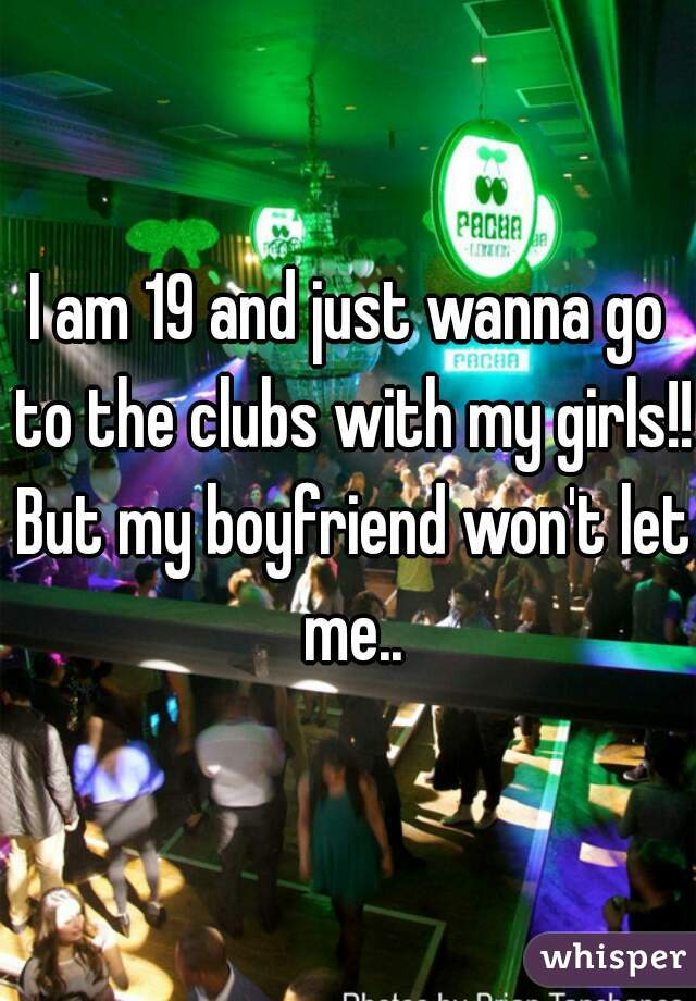 I am 19 and just wanna go to the clubs with my girls!! But my boyfriend won't let me..