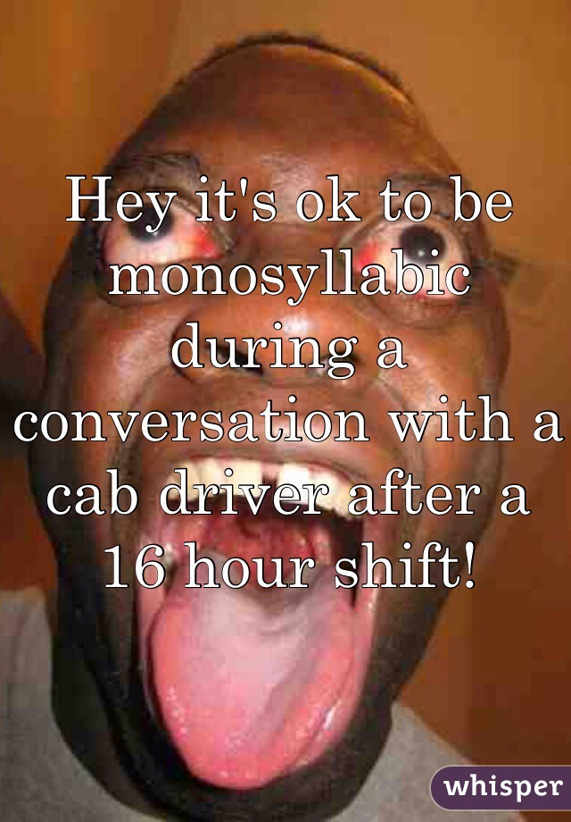 Hey it's ok to be monosyllabic during a conversation with a cab driver after a 16 hour shift!