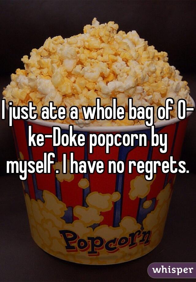 I just ate a whole bag of O-ke-Doke popcorn by myself. I have no regrets.