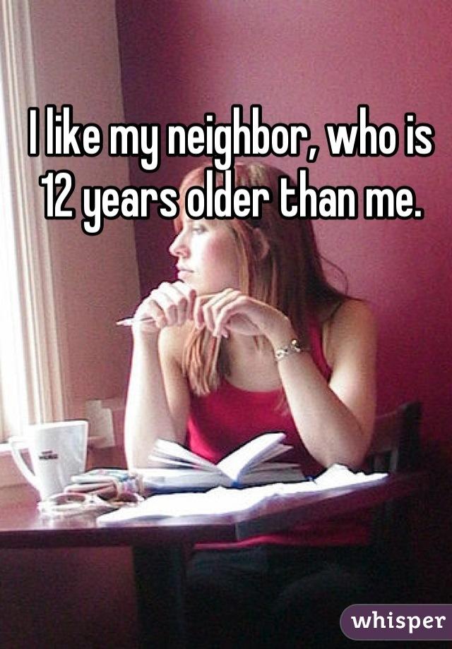 I like my neighbor, who is 12 years older than me.