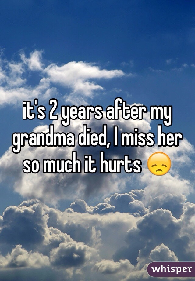 it's 2 years after my grandma died, I miss her so much it hurts 😞
