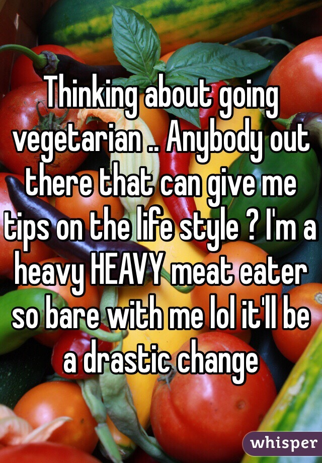 Thinking about going vegetarian .. Anybody out there that can give me tips on the life style ? I'm a heavy HEAVY meat eater so bare with me lol it'll be a drastic change