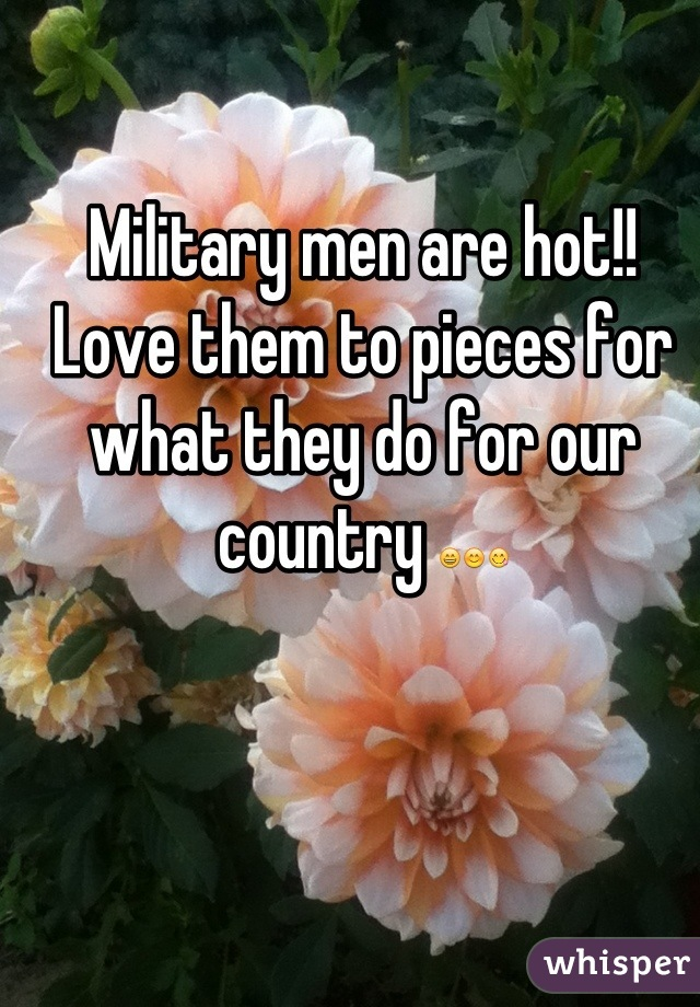 Military men are hot!! Love them to pieces for what they do for our country 😄😊😋