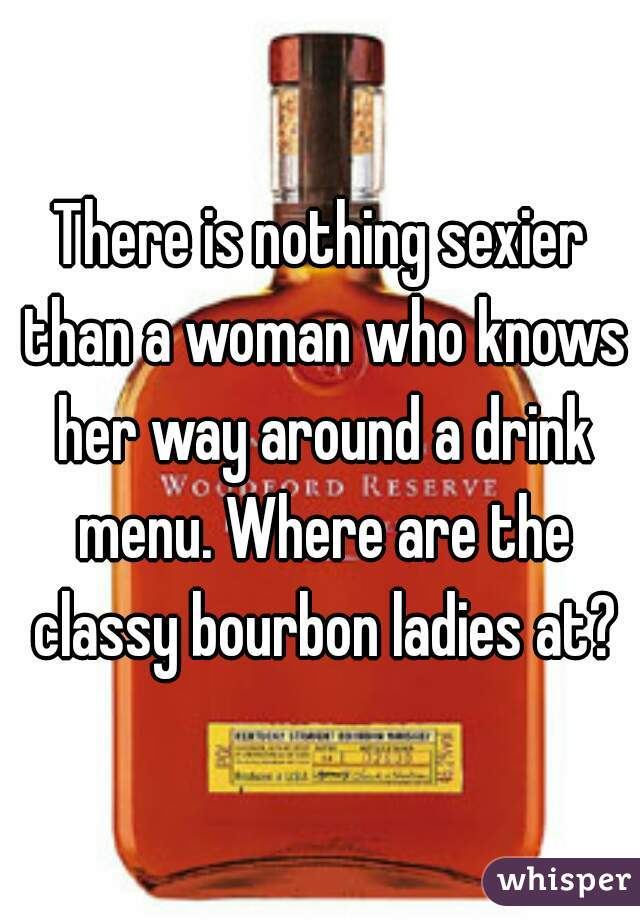 There is nothing sexier than a woman who knows her way around a drink menu. Where are the classy bourbon ladies at?