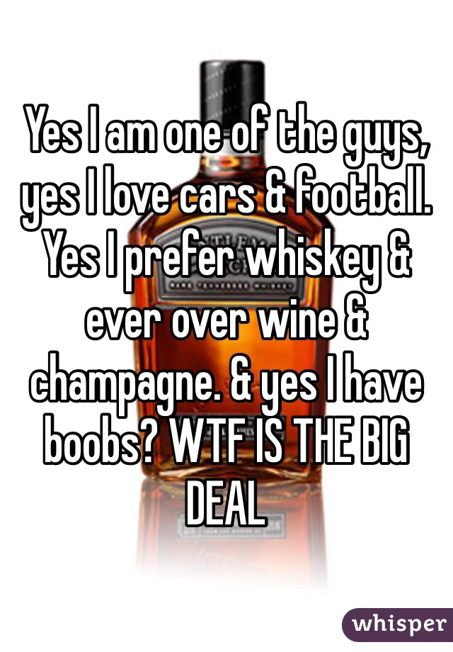Yes I am one of the guys, yes I love cars & football. Yes I prefer whiskey & ever over wine & champagne. & yes I have boobs? WTF IS THE BIG DEAL