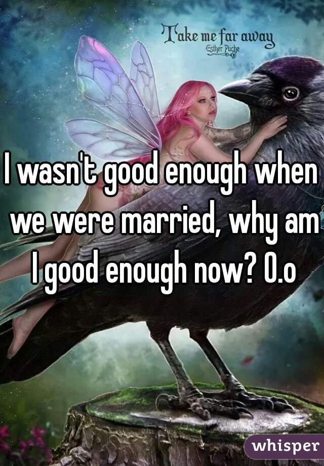 I wasn't good enough when we were married, why am I good enough now? O.o
