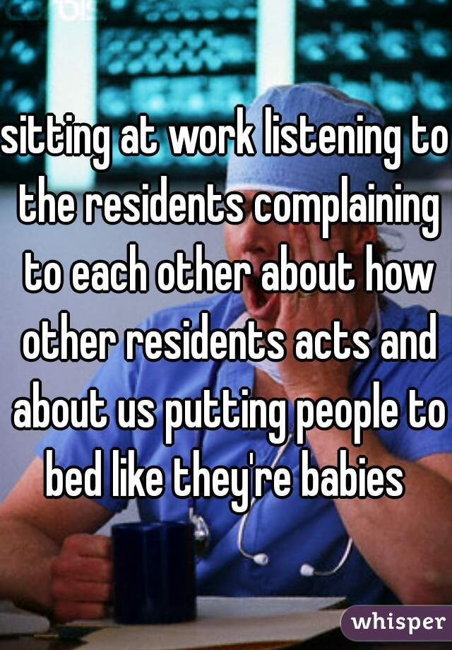 sitting at work listening to the residents complaining to each other about how other residents acts and about us putting people to bed like they're babies