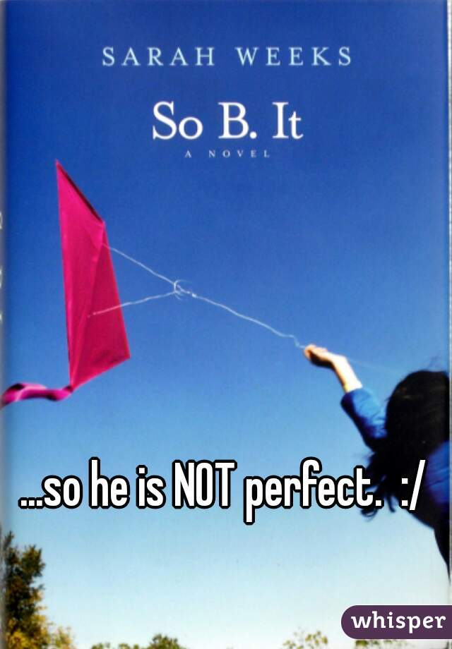 ...so he is NOT perfect.  :/
