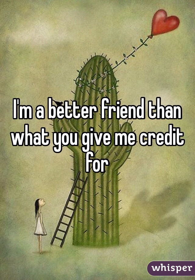 I'm a better friend than what you give me credit for