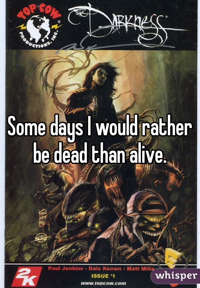 Some days I would rather be dead than alive.