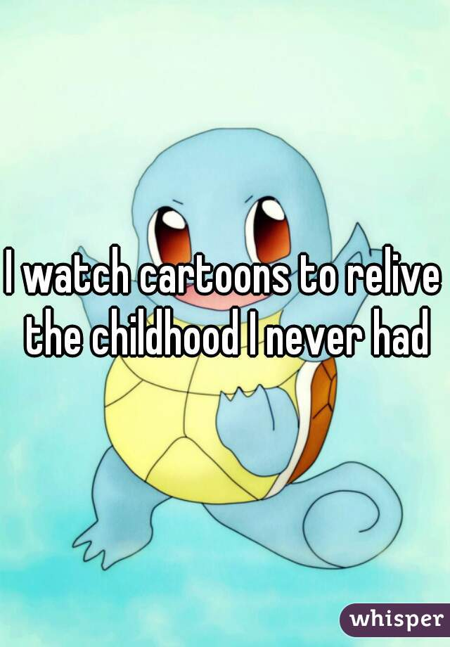I watch cartoons to relive the childhood I never had