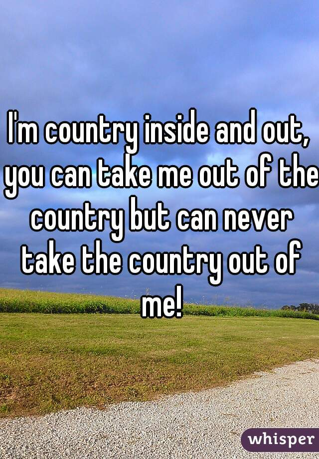 I'm country inside and out, you can take me out of the country but can never take the country out of me!