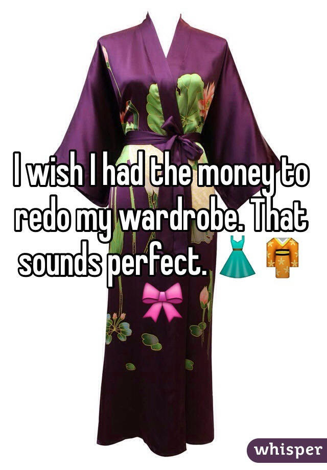 I wish I had the money to redo my wardrobe. That sounds perfect. 👗👘🎀
