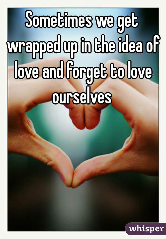 Sometimes we get wrapped up in the idea of love and forget to love ourselves