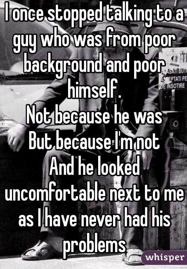 I once stopped talking to a guy who was from poor background and poor himself. Not because he was But because I'm not  And he looked uncomfortable next to me as I have never had his problems