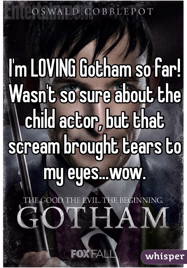 I'm LOVING Gotham so far! Wasn't so sure about the child actor, but that scream brought tears to my eyes...wow.