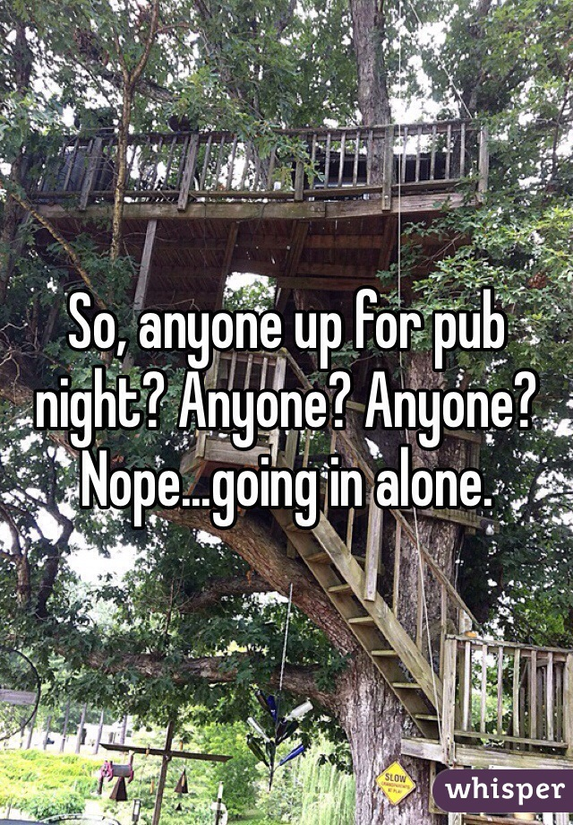 So, anyone up for pub night? Anyone? Anyone? Nope...going in alone.