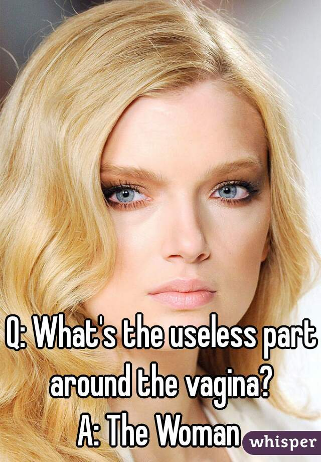 Q: What's the useless part around the vagina?  A: The Woman
